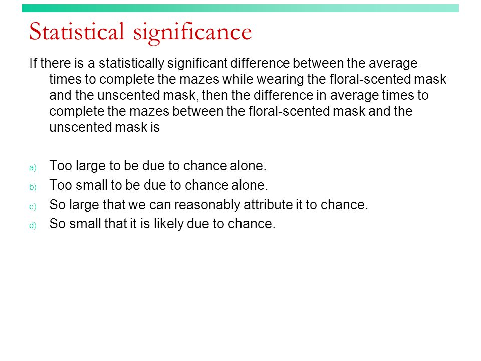 Statistical significance If there is a statistically significant difference between the average times to complete the mazes while wearing the floral-scented mask and the unscented mask, then the difference in average times to complete the mazes between the floral-scented mask and the unscented mask is a) Too large to be due to chance alone.