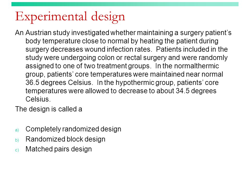 Experimental design An Austrian study investigated whether maintaining a surgery patient's body temperature close to normal by heating the patient during surgery decreases wound infection rates.