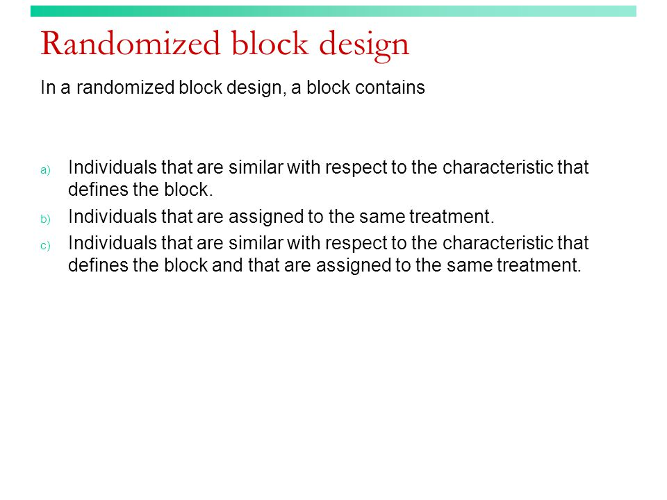 Randomized block design In a randomized block design, a block contains a) Individuals that are similar with respect to the characteristic that defines the block.