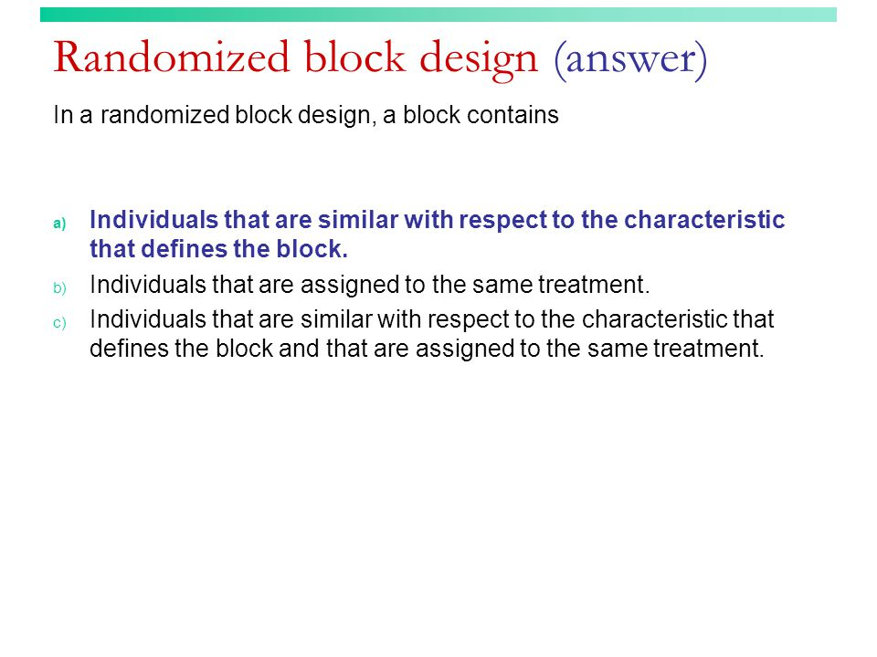 Randomized block design (answer) In a randomized block design, a block contains a) Individuals that are similar with respect to the characteristic that defines the block.