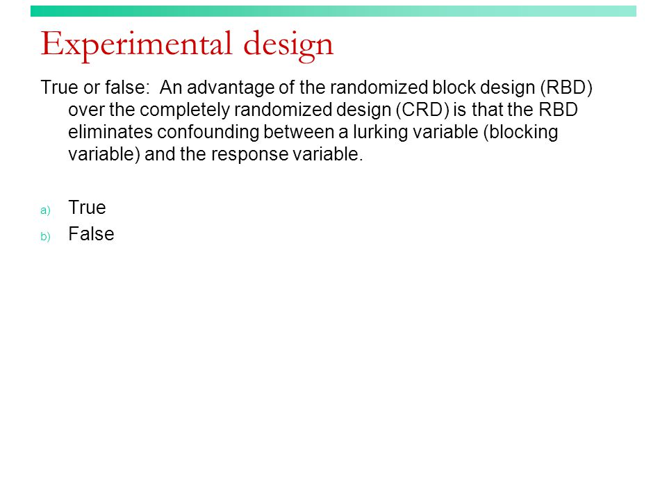 Experimental design True or false: An advantage of the randomized block design (RBD) over the completely randomized design (CRD) is that the RBD eliminates confounding between a lurking variable (blocking variable) and the response variable.