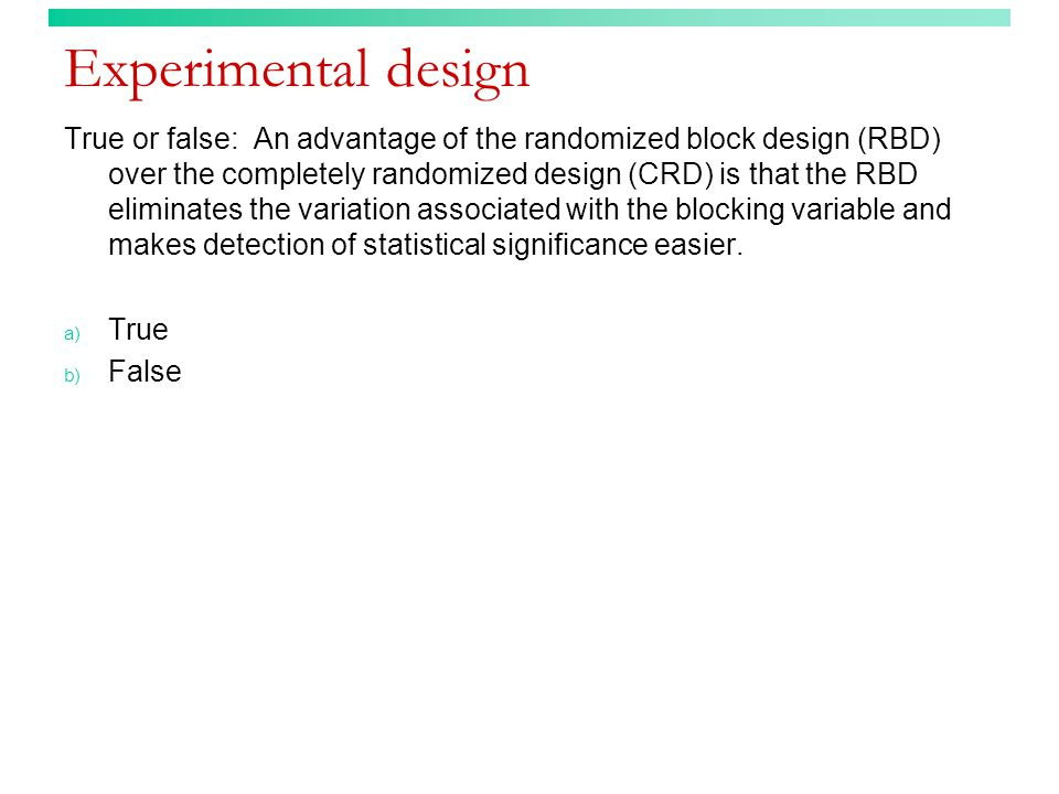 Experimental design True or false: An advantage of the randomized block design (RBD) over the completely randomized design (CRD) is that the RBD eliminates the variation associated with the blocking variable and makes detection of statistical significance easier.