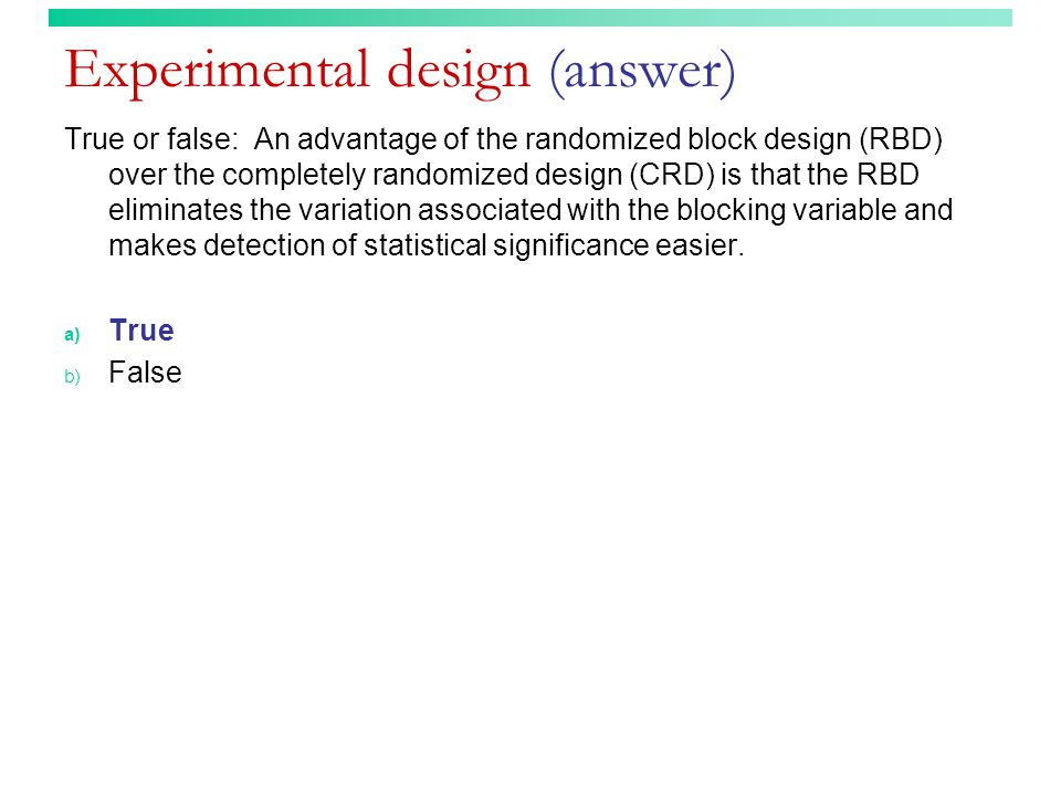 Experimental design (answer) True or false: An advantage of the randomized block design (RBD) over the completely randomized design (CRD) is that the RBD eliminates the variation associated with the blocking variable and makes detection of statistical significance easier.