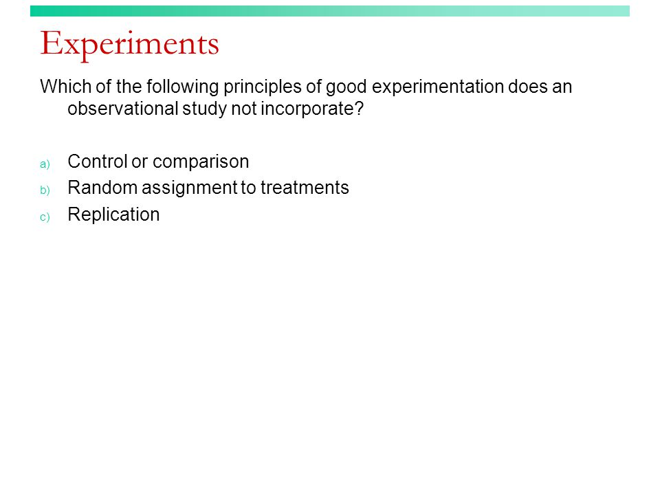 Experiments Which of the following principles of good experimentation does an observational study not incorporate.