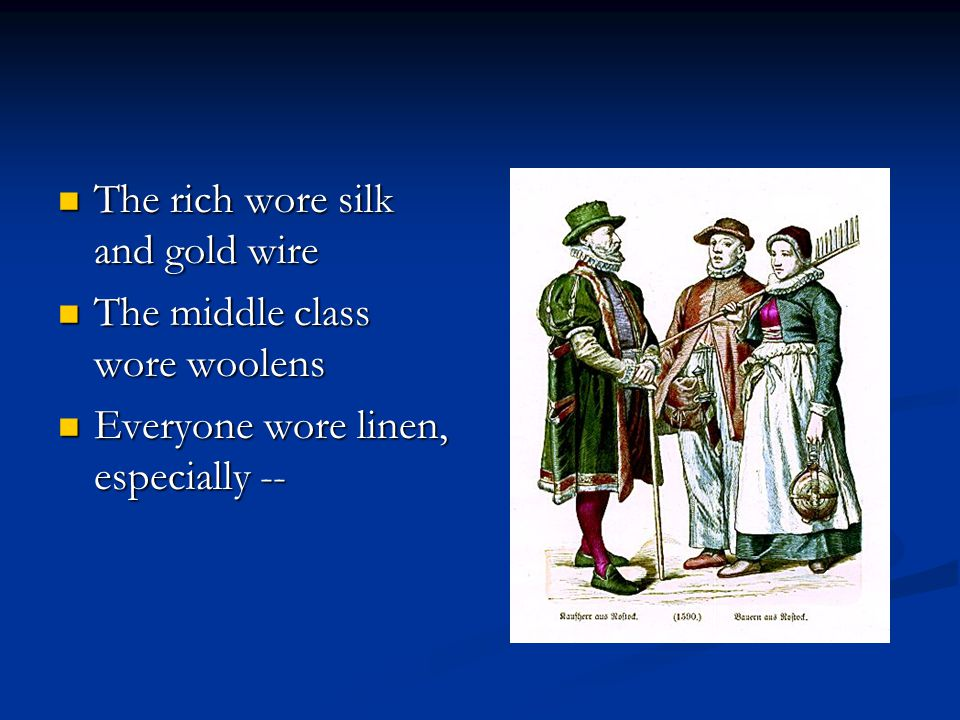 The rich wore silk and gold wire The rich wore silk and gold wire The middle class wore woolens The middle class wore woolens Everyone wore linen, especially -- Everyone wore linen, especially --
