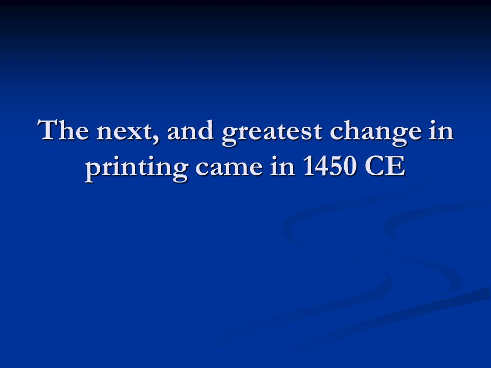 The next, and greatest change in printing came in 1450 CE