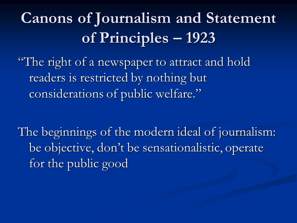 Canons of Journalism and Statement of Principles – 1923 The right of a newspaper to attract and hold readers is restricted by nothing but considerations of public welfare. The beginnings of the modern ideal of journalism: be objective, don't be sensationalistic, operate for the public good