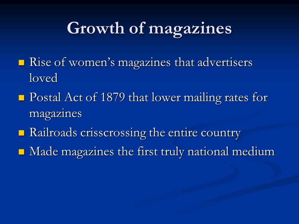 Growth of magazines Rise of women's magazines that advertisers loved Rise of women's magazines that advertisers loved Postal Act of 1879 that lower mailing rates for magazines Postal Act of 1879 that lower mailing rates for magazines Railroads crisscrossing the entire country Railroads crisscrossing the entire country Made magazines the first truly national medium Made magazines the first truly national medium