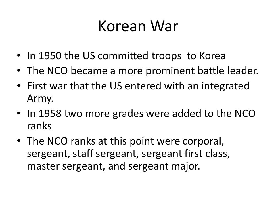 Korean War In 1950 the US committed troops to Korea The NCO became a more prominent battle leader. First war that the US entered with an integrated Ar