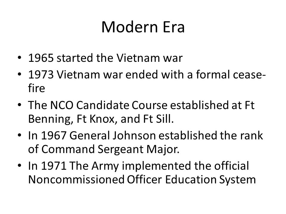 Modern Era 1965 started the Vietnam war 1973 Vietnam war ended with a formal cease- fire The NCO Candidate Course established at Ft Benning, Ft Knox,