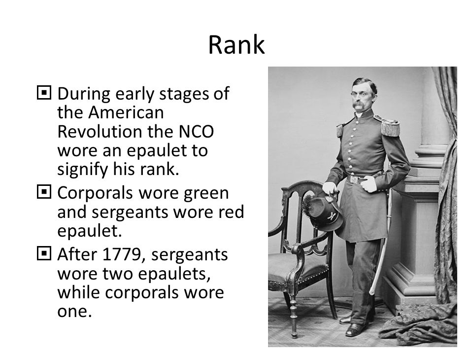 Rank  During early stages of the American Revolution the NCO wore an epaulet to signify his rank.  Corporals wore green and sergeants wore red epaul