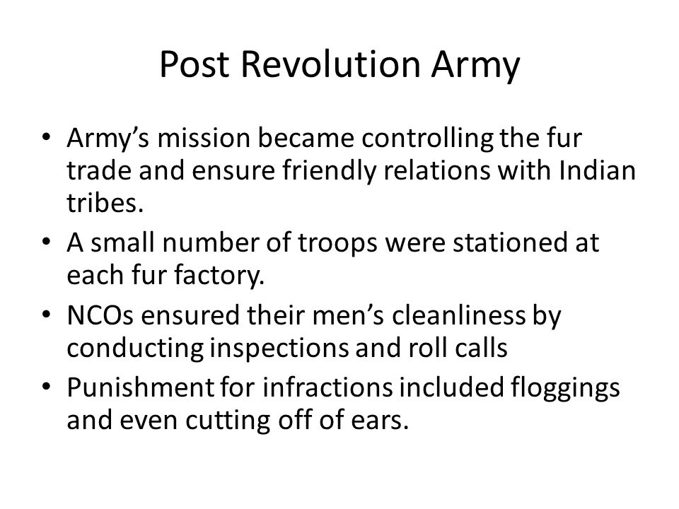 Post Revolution Army Army's mission became controlling the fur trade and ensure friendly relations with Indian tribes. A small number of troops were s