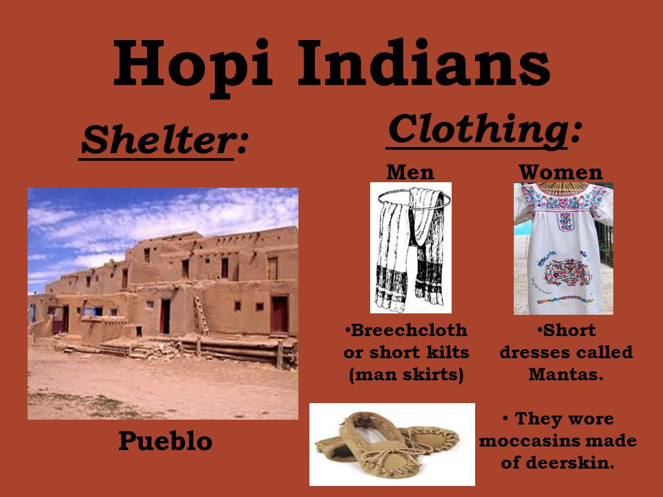 Hopi Indians Shelter: Clothing: Pueblo MenWomen Breechcloth or short kilts (man skirts) Short dresses called Mantas. They wore moccasins made of deers