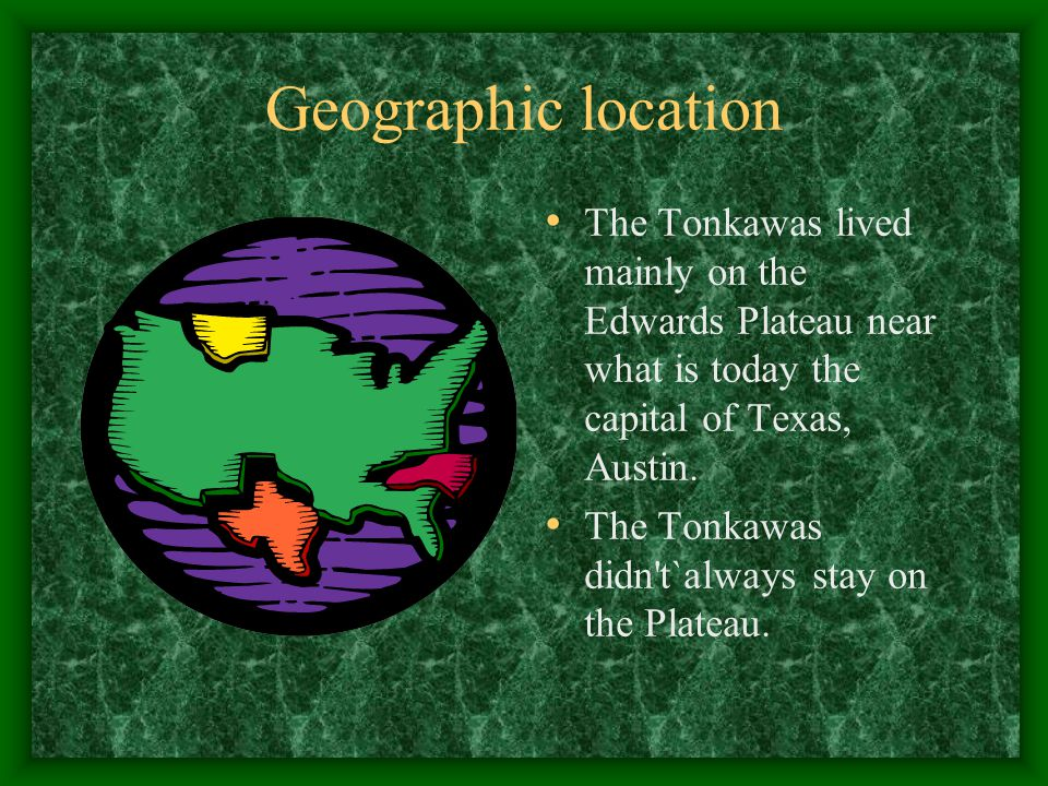 Geographic location The Tonkawas lived mainly on the Edwards Plateau near what is today the capital of Texas, Austin.