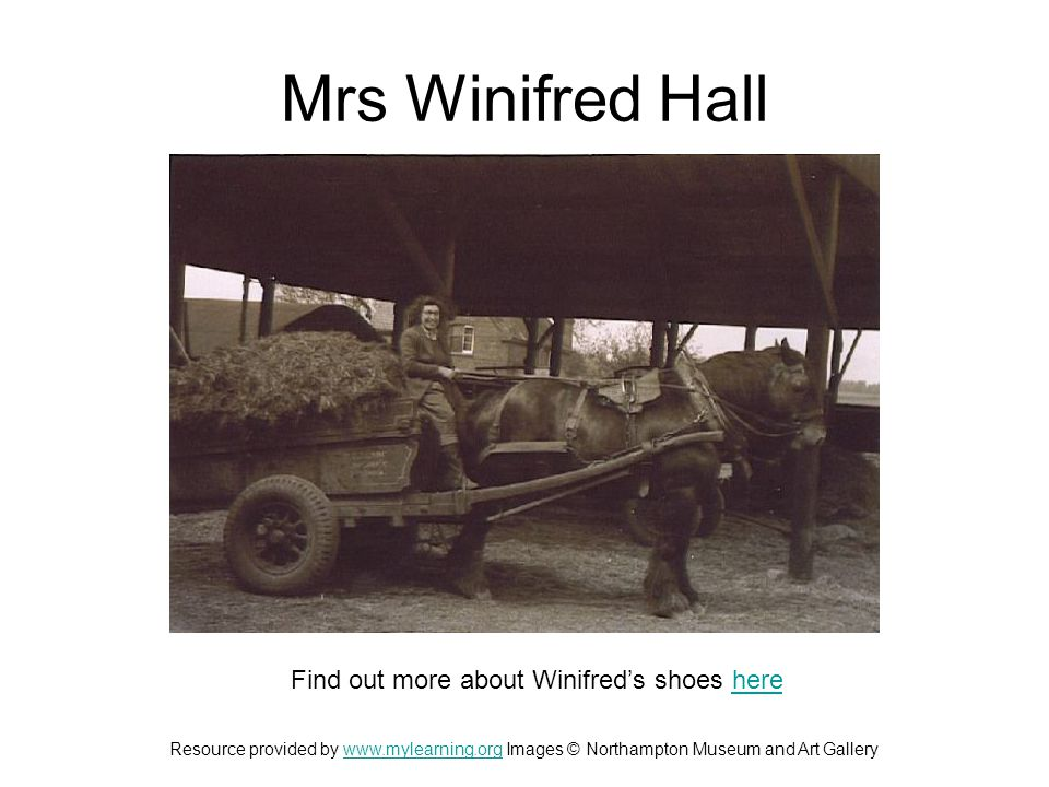 Mrs Winifred Hall Find out more about Winifred's shoes herehere Resource provided by www.mylearning.org Images © Northampton Museum and Art Gallerywww.mylearning.org