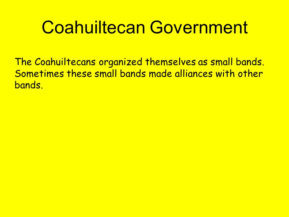 Coahuiltecan Government The Coahuiltecans organized themselves as small bands.