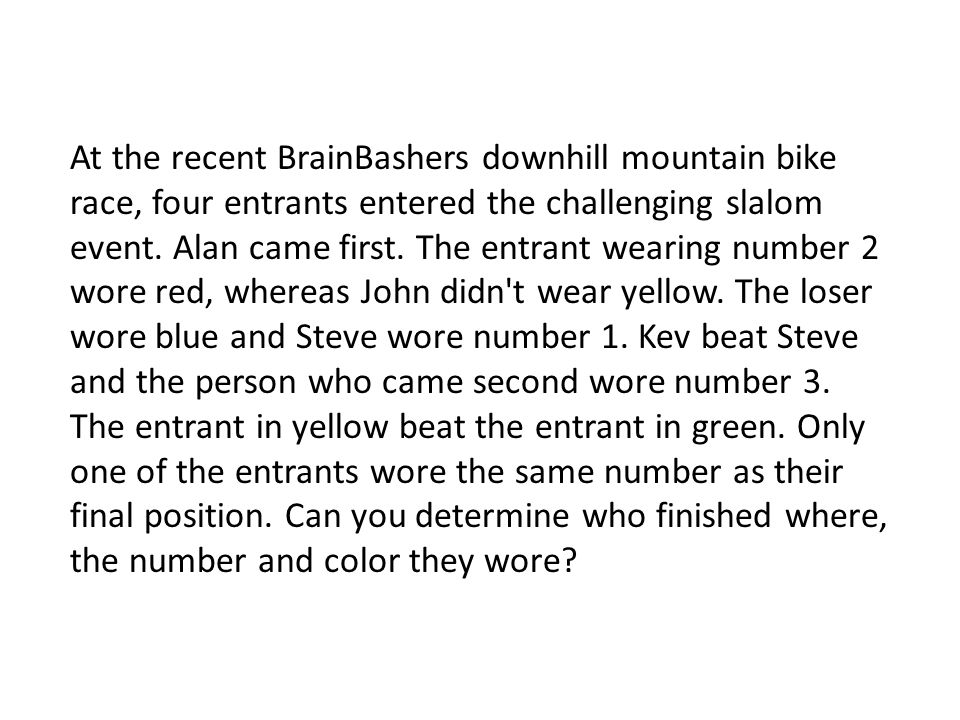 At the recent BrainBashers downhill mountain bike race, four entrants entered the challenging slalom event. Alan came first. The entrant wearing numbe