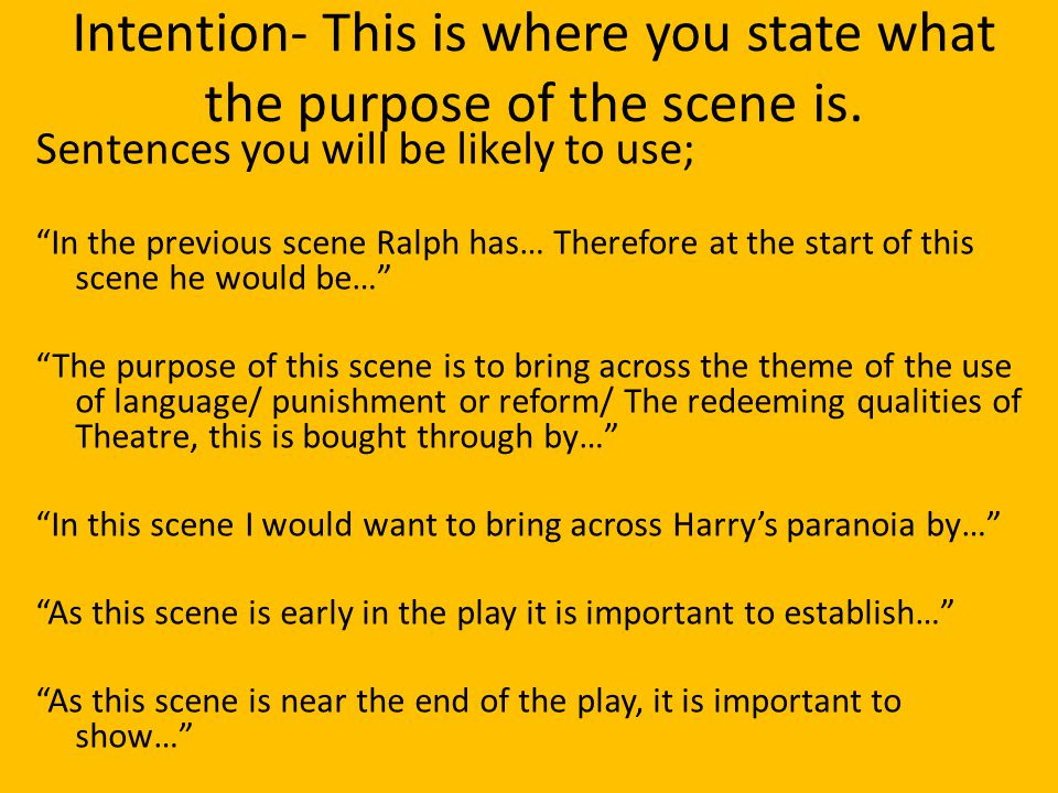 "Intention- This is where you state what the purpose of the scene is. Sentences you will be likely to use; ""In the previous scene Ralph has… Therefore"