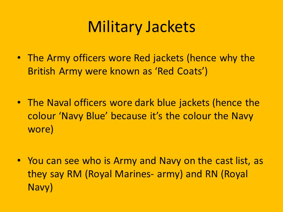 Military Jackets The Army officers wore Red jackets (hence why the British Army were known as 'Red Coats') The Naval officers wore dark blue jackets (