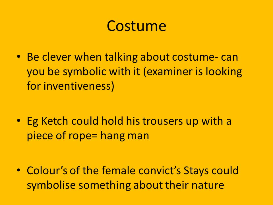 Costume Be clever when talking about costume- can you be symbolic with it (examiner is looking for inventiveness) Eg Ketch could hold his trousers up