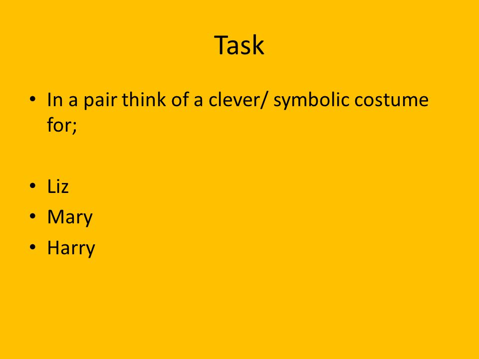 Task In a pair think of a clever/ symbolic costume for; Liz Mary Harry