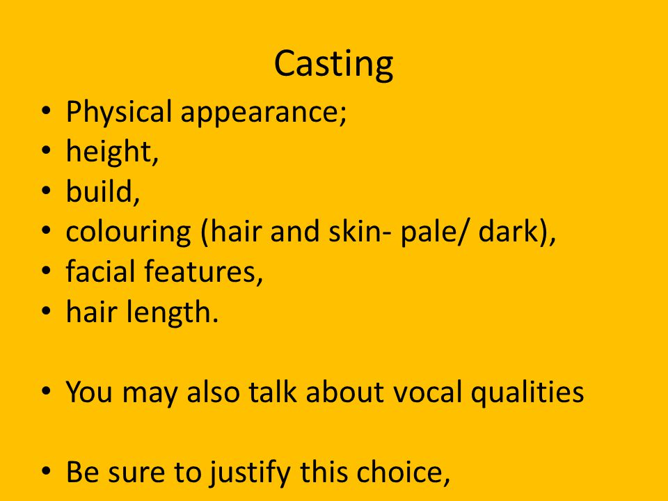 Casting Physical appearance; height, build, colouring (hair and skin- pale/ dark), facial features, hair length. You may also talk about vocal qualiti