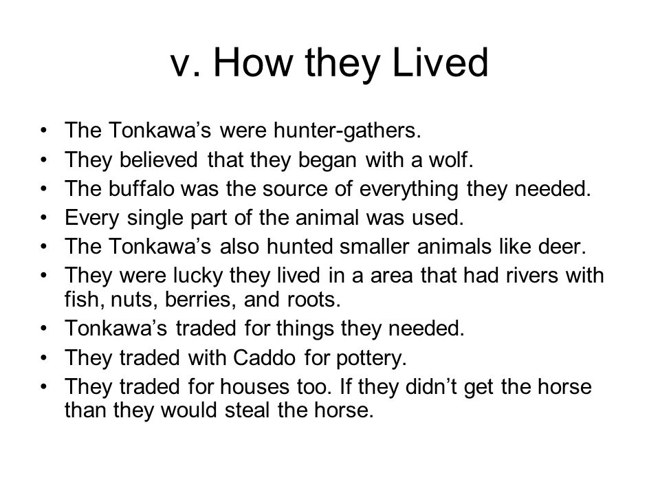 v. How they Lived The Tonkawa's were hunter-gathers. They believed that they began with a wolf. The buffalo was the source of everything they needed.
