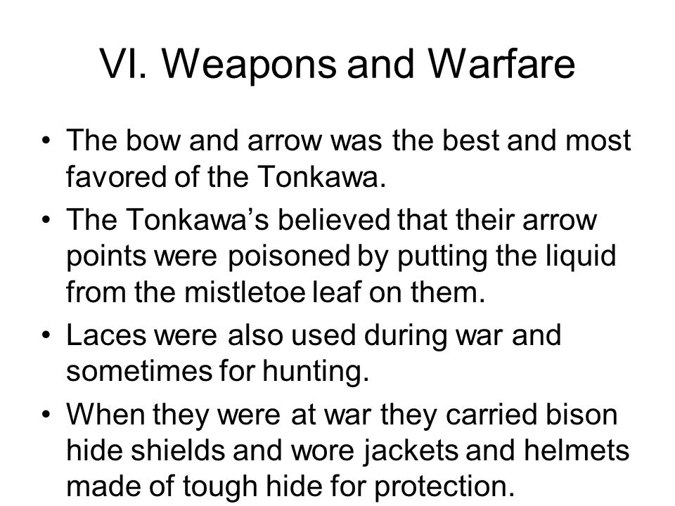 VI. Weapons and Warfare The bow and arrow was the best and most favored of the Tonkawa. The Tonkawa's believed that their arrow points were poisoned b