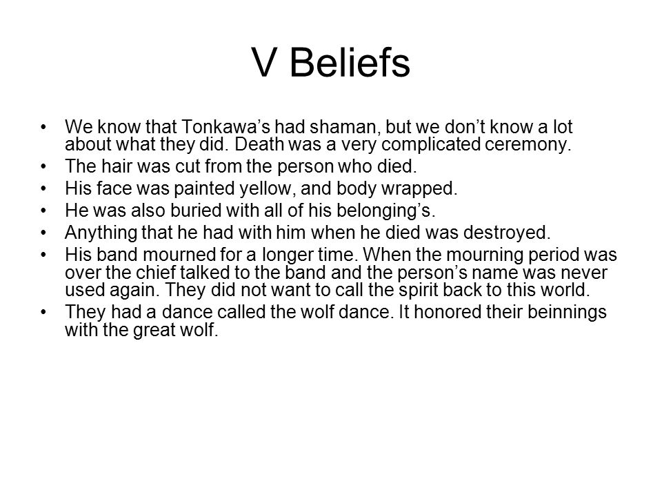 V Beliefs We know that Tonkawa's had shaman, but we don't know a lot about what they did. Death was a very complicated ceremony. The hair was cut from