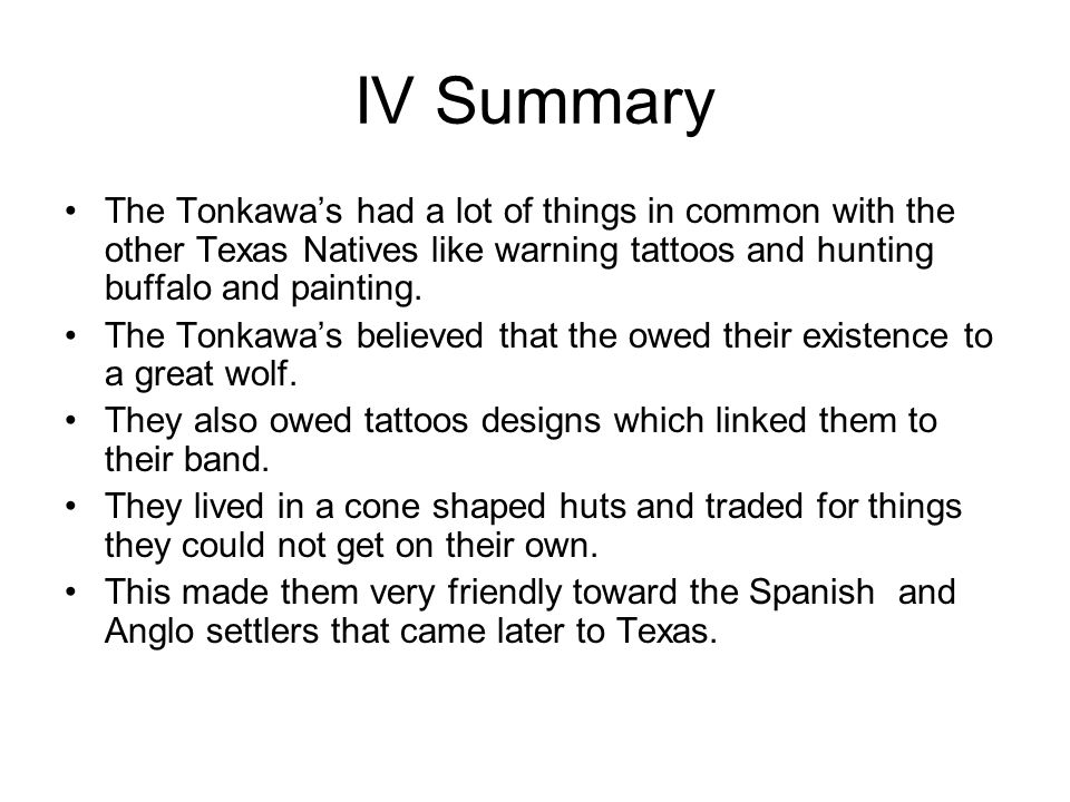 IV Summary The Tonkawa's had a lot of things in common with the other Texas Natives like warning tattoos and hunting buffalo and painting. The Tonkawa