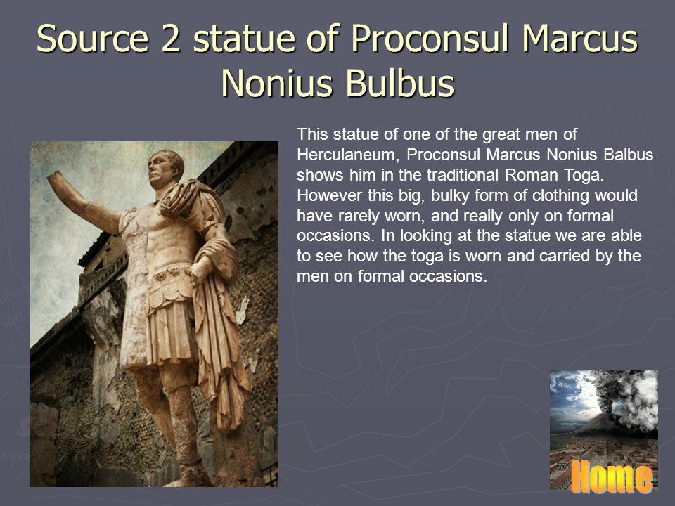 Source 2 statue of Proconsul Marcus Nonius Bulbus This statue of one of the great men of Herculaneum, Proconsul Marcus Nonius Balbus shows him in the