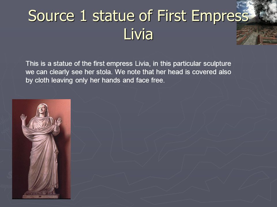 Source 1 statue of First Empress Livia This is a statue of the first empress Livia, in this particular sculpture we can clearly see her stola. We note