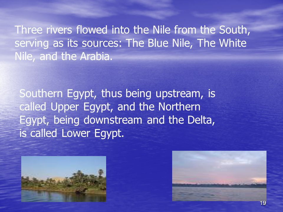 19 Three rivers flowed into the Nile from the South, serving as its sources: The Blue Nile, The White Nile, and the Arabia.