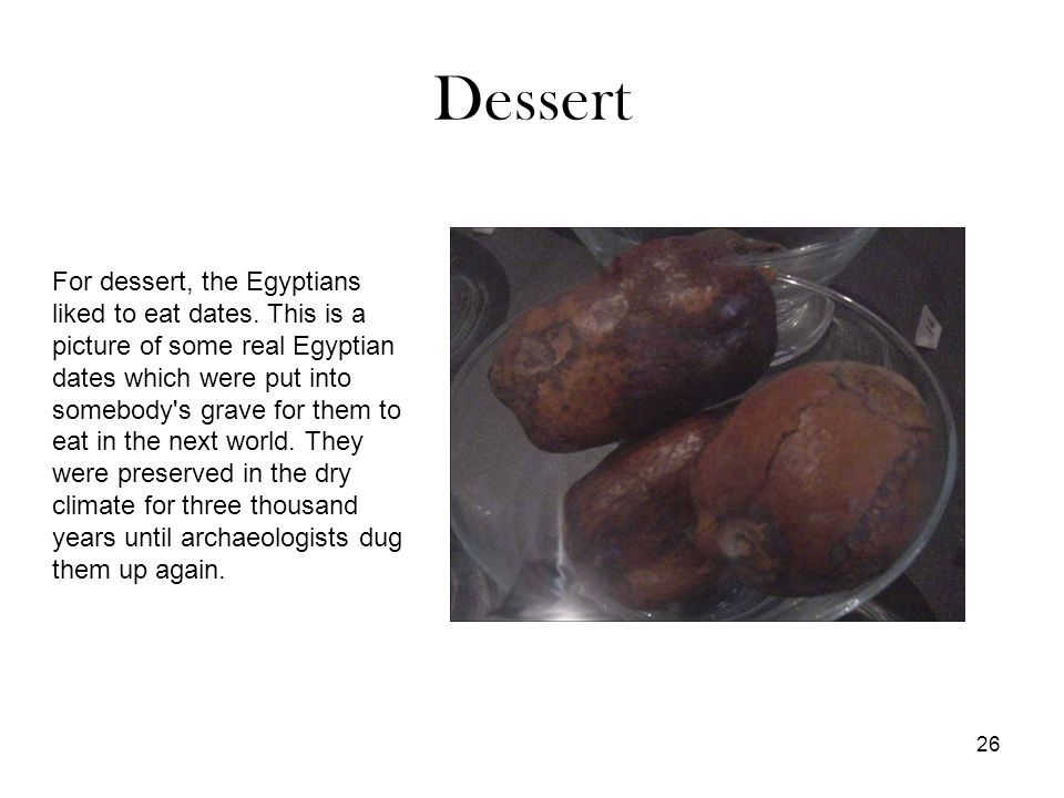 26 Dessert For dessert, the Egyptians liked to eat dates.