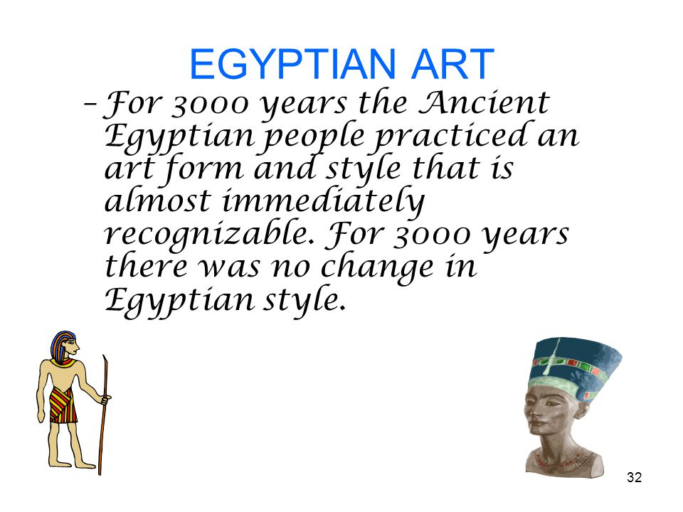 32 EGYPTIAN ART –For 3000 years the Ancient Egyptian people practiced an art form and style that is almost immediately recognizable.