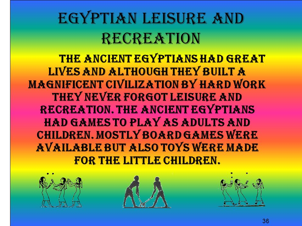 36 Egyptian Leisure and Recreation The ancient Egyptians had great lives and although they built a magnificent civilization by hard work they never forgot leisure and recreation.