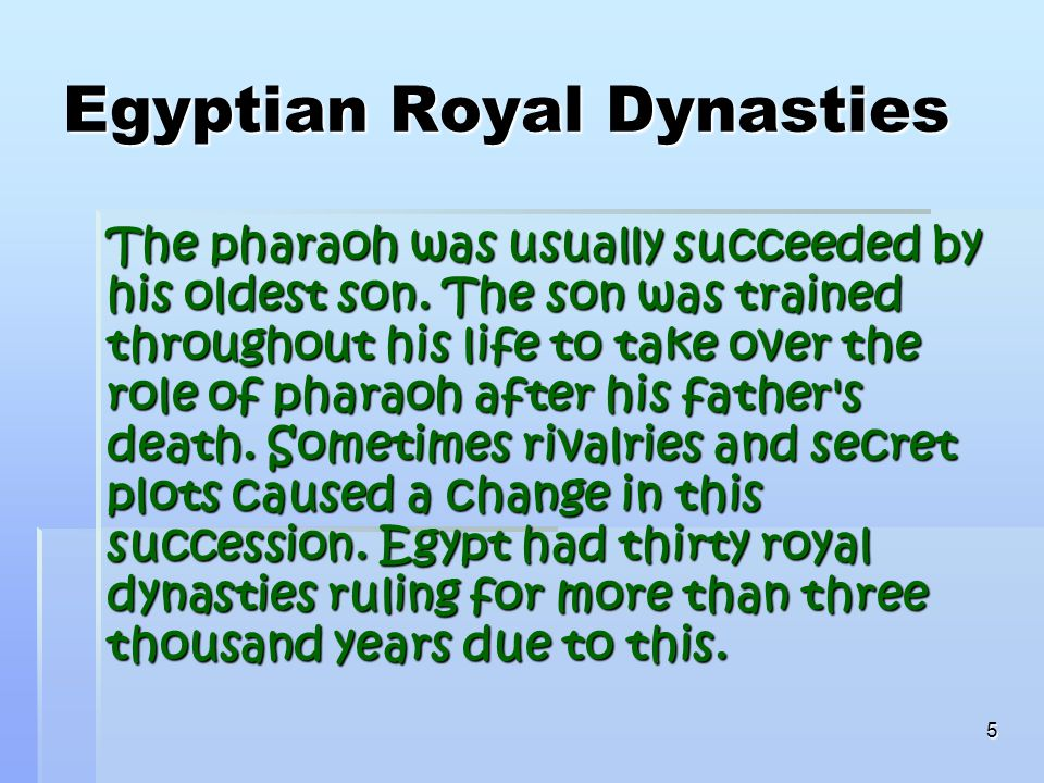 5 Egyptian Royal Dynasties The pharaoh was usually succeeded by his oldest son.