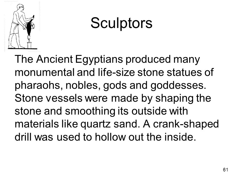 61 Sculptors The Ancient Egyptians produced many monumental and life-size stone statues of pharaohs, nobles, gods and goddesses.