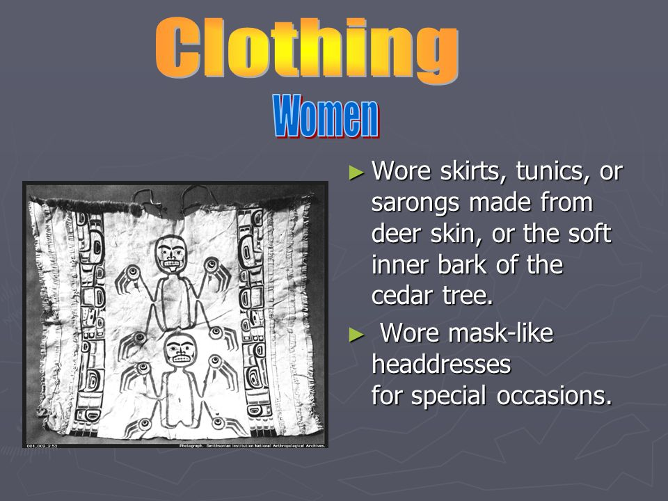 ► Wore skirts, tunics, or sarongs made from deer skin, or the soft inner bark of the cedar tree.