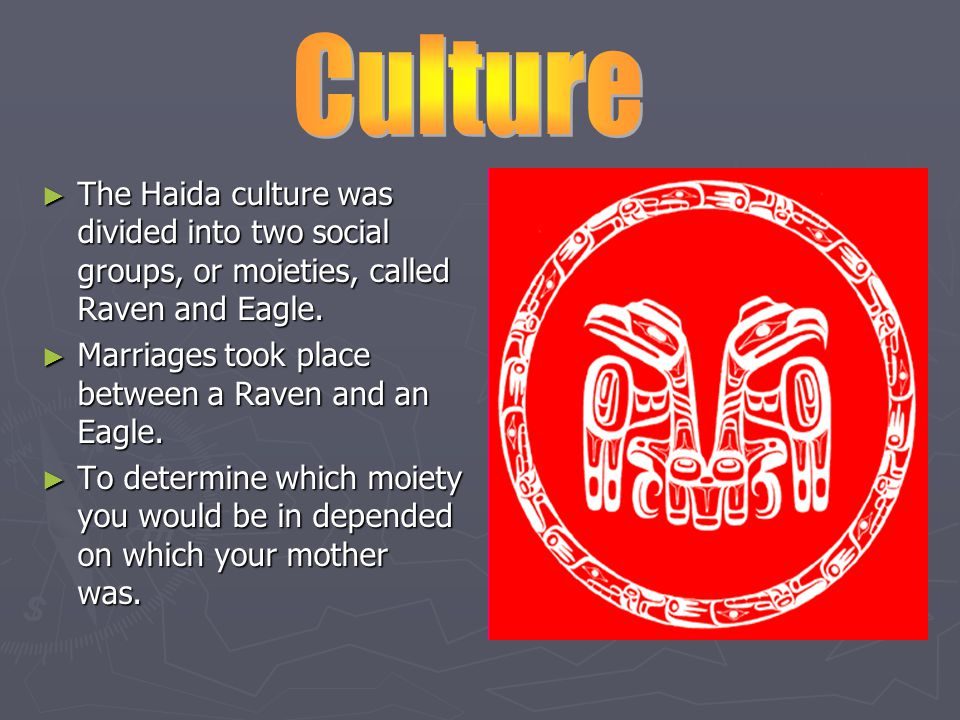 ► The Haida culture was divided into two social groups, or moieties, called Raven and Eagle.