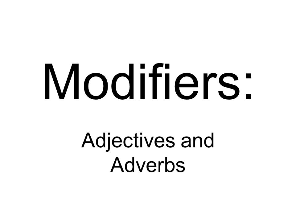 Modifiers: Adjectives and Adverbs