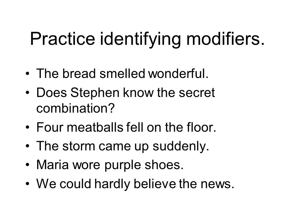 Practice identifying modifiers. The bread smelled wonderful. Does Stephen know the secret combination? Four meatballs fell on the floor. The storm cam