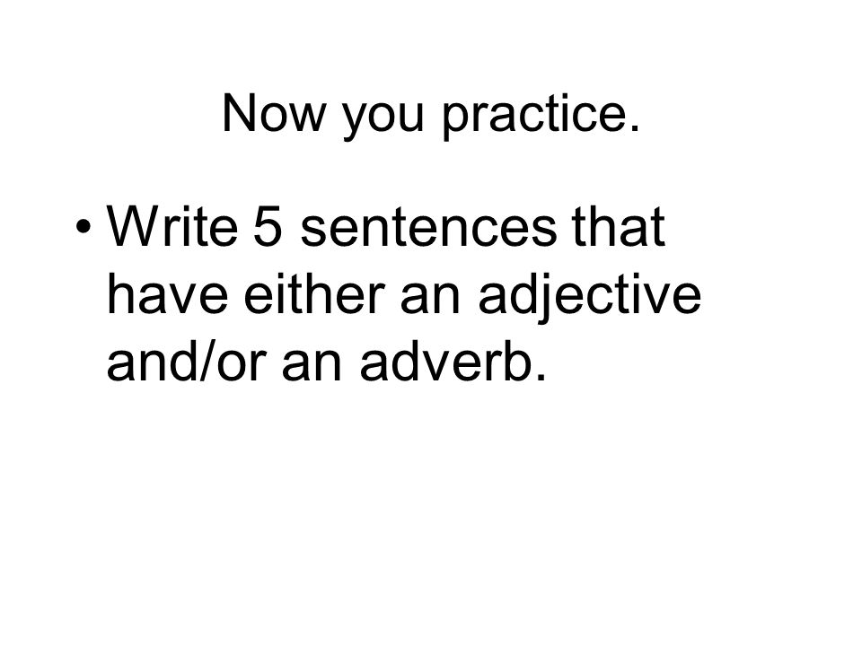 Now you practice. Write 5 sentences that have either an adjective and/or an adverb.