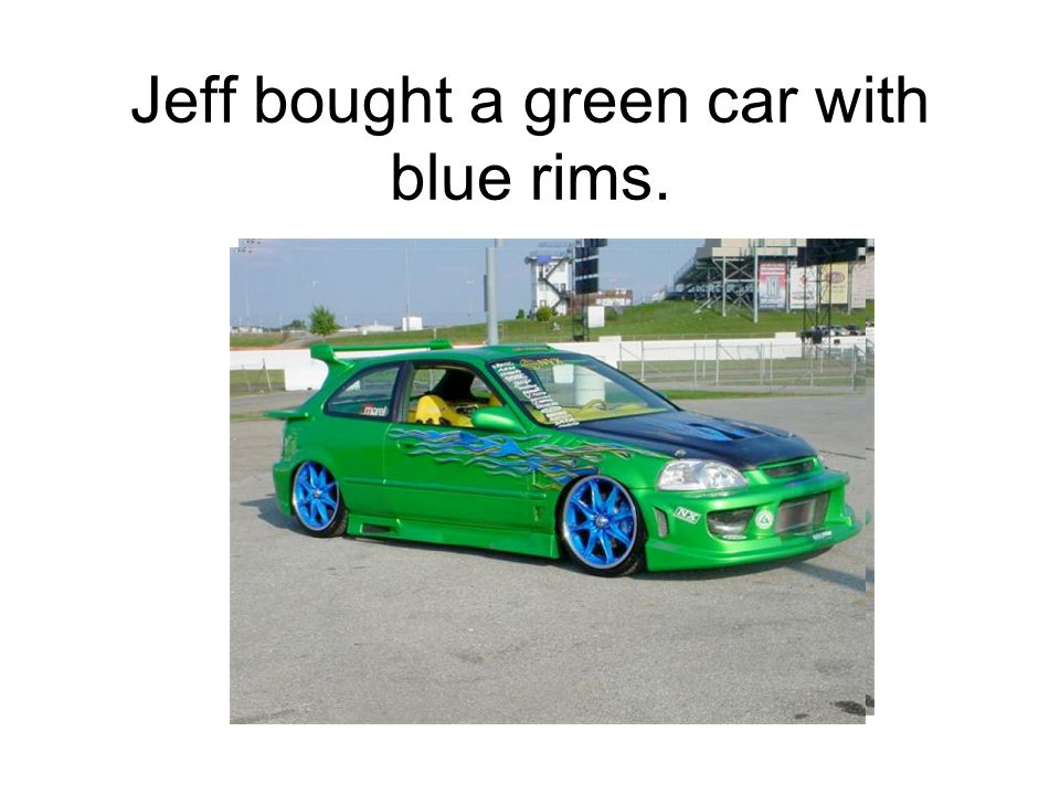 Jeff bought a green car with blue rims.