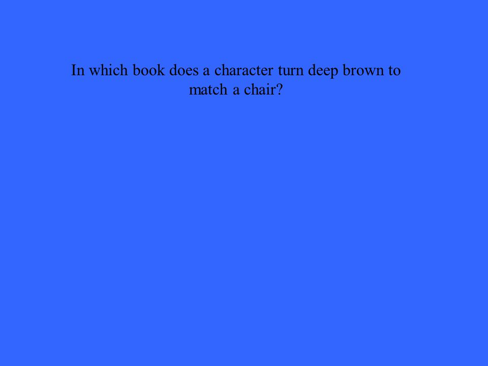 In which book does a character turn deep brown to match a chair
