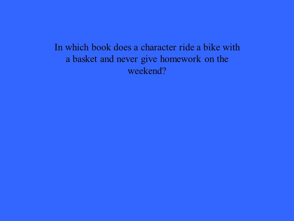 In which book does a character ride a bike with a basket and never give homework on the weekend?