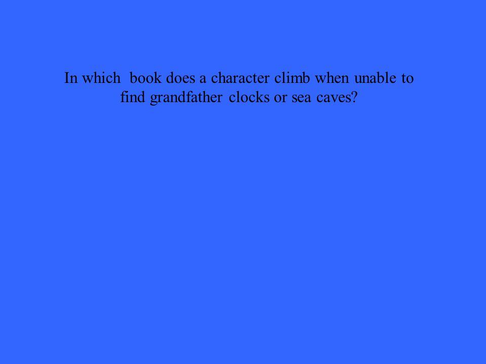In which book does a character climb when unable to find grandfather clocks or sea caves