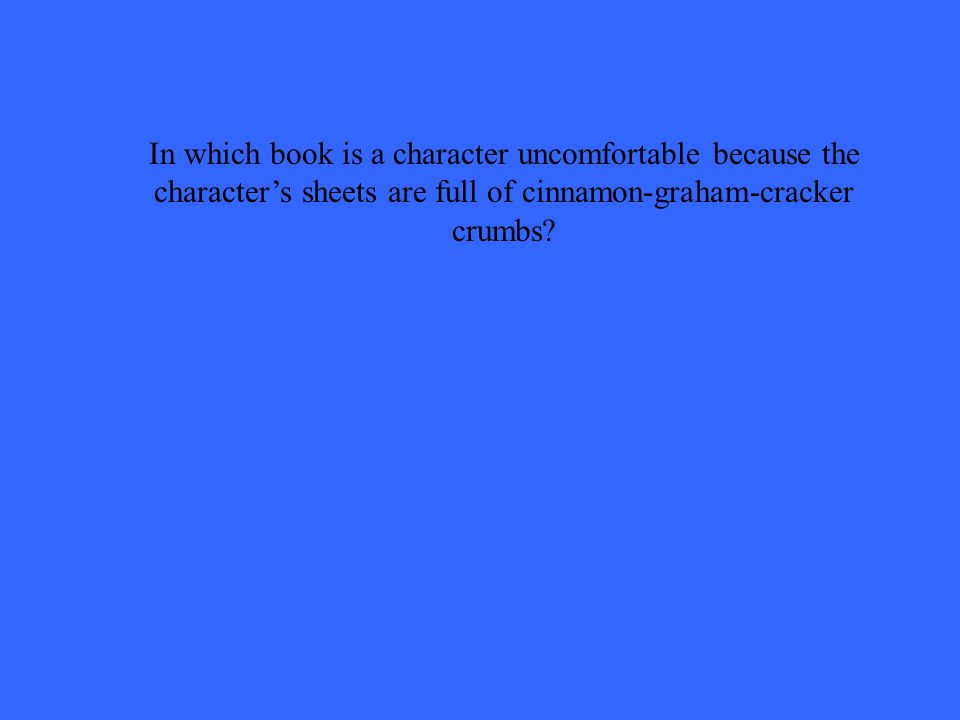 In which book is a character uncomfortable because the character's sheets are full of cinnamon-graham-cracker crumbs?