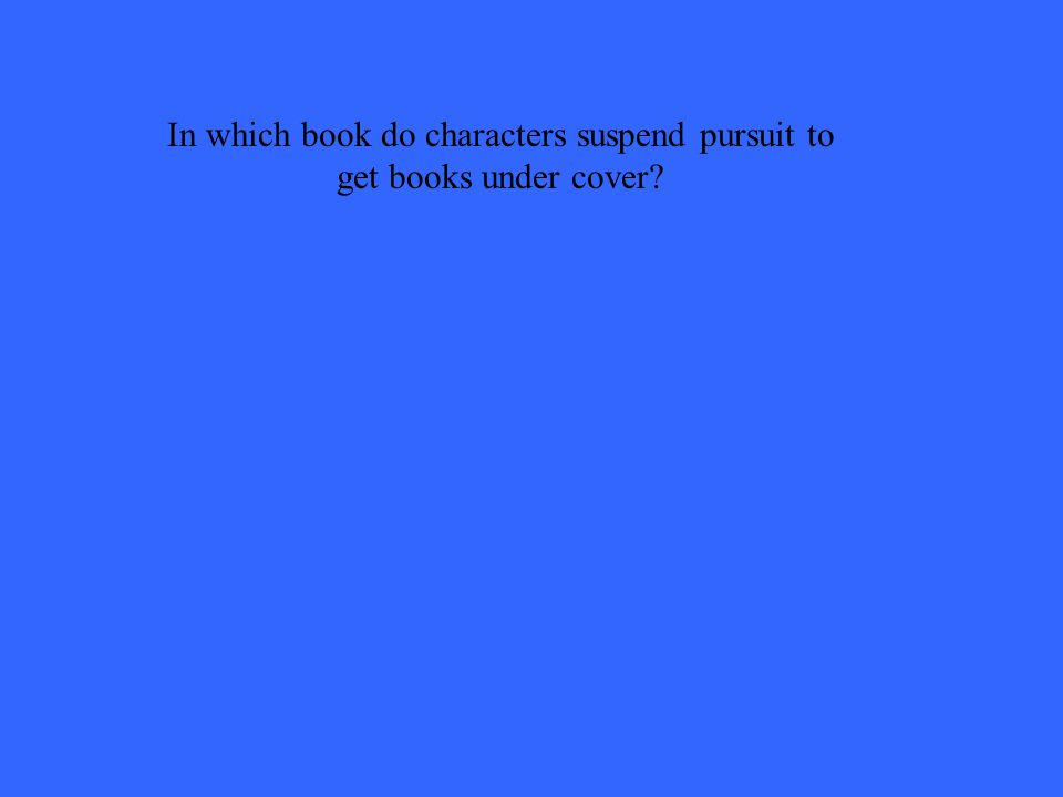 In which book do characters suspend pursuit to get books under cover?