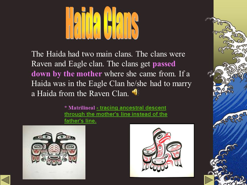 The Haida are people from the first nation. They are born in the Raven Clan or the Eagle clan. The Haida lived on the Queen Charlotte Islands. The Que